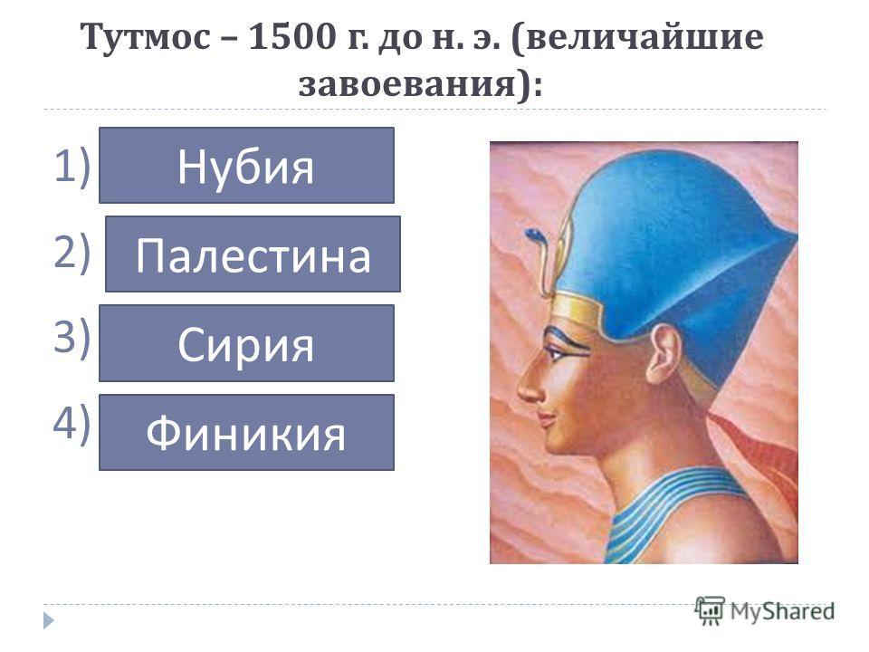 Тутмос – 1500 г. до н. э. ( величайшие завоевания ): 1) … 2) … 3) … 4) … Нубия Палестина Сирия Финикия