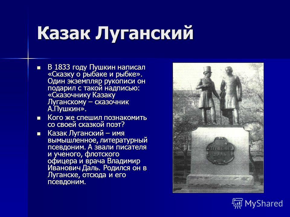 Казак Луганский В 1833 году Пушкин написал «Сказку о рыбаке и рыбке». Один экземпляр рукописи он подарил с такой надписью: «Сказочнику Казаку Луганскому – сказочник А.Пушкин». В 1833 году Пушкин написал «Сказку о рыбаке и рыбке». Один экземпляр рукоп