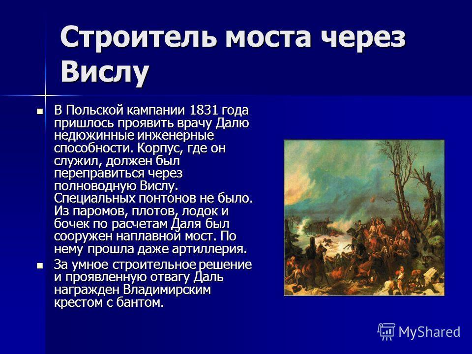 Строитель моста через Вислу В Польской кампании 1831 года пришлось проявить врачу Далю недюжинные инженерные способности. Корпус, где он служил, должен был переправиться через полноводную Вислу. Специальных понтонов не было. Из паромов, плотов, лодок