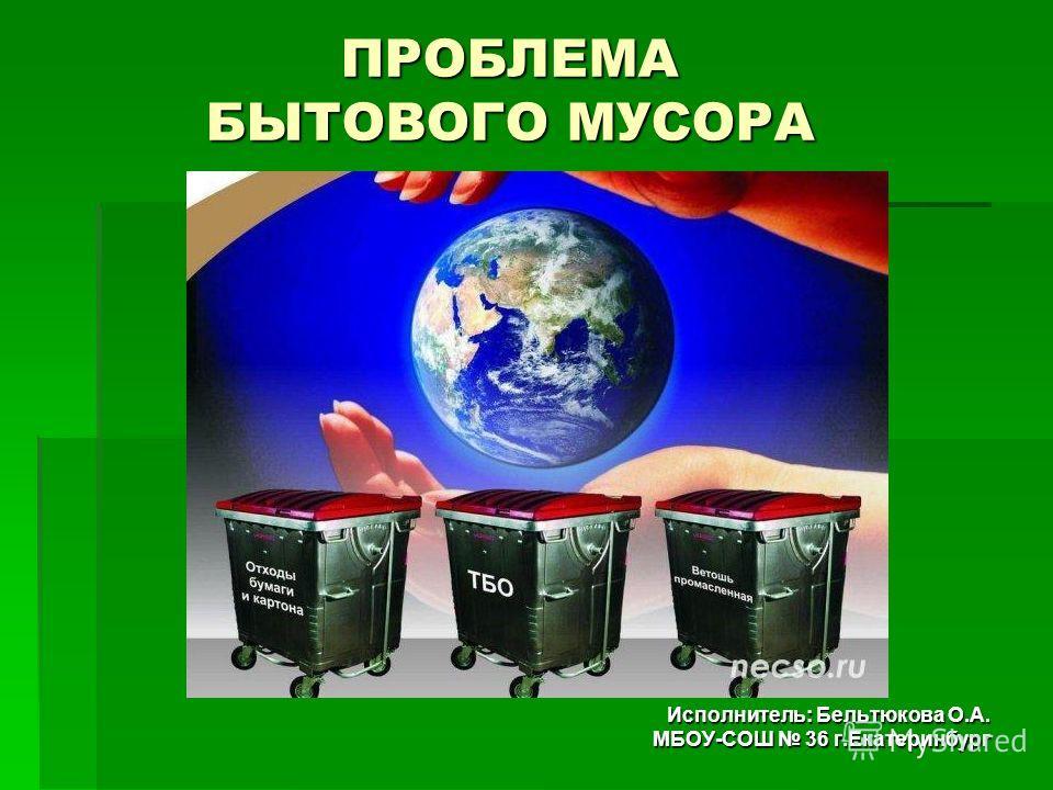 ПРОБЛЕМА БЫТОВОГО МУСОРА Исполнитель: Бельтюкова О.А. МБОУ-СОШ 36 г.Екатеринбург