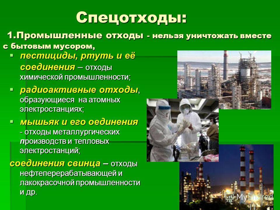 Спецотходы: 1.Промышленные отходы - нельзя уничтожать вместе с бытовым мусором, Спецотходы: 1.Промышленные отходы - нельзя уничтожать вместе с бытовым мусором, пестициды, ртуть и её соединения – отходы химической промышленности; пестициды, ртуть и её