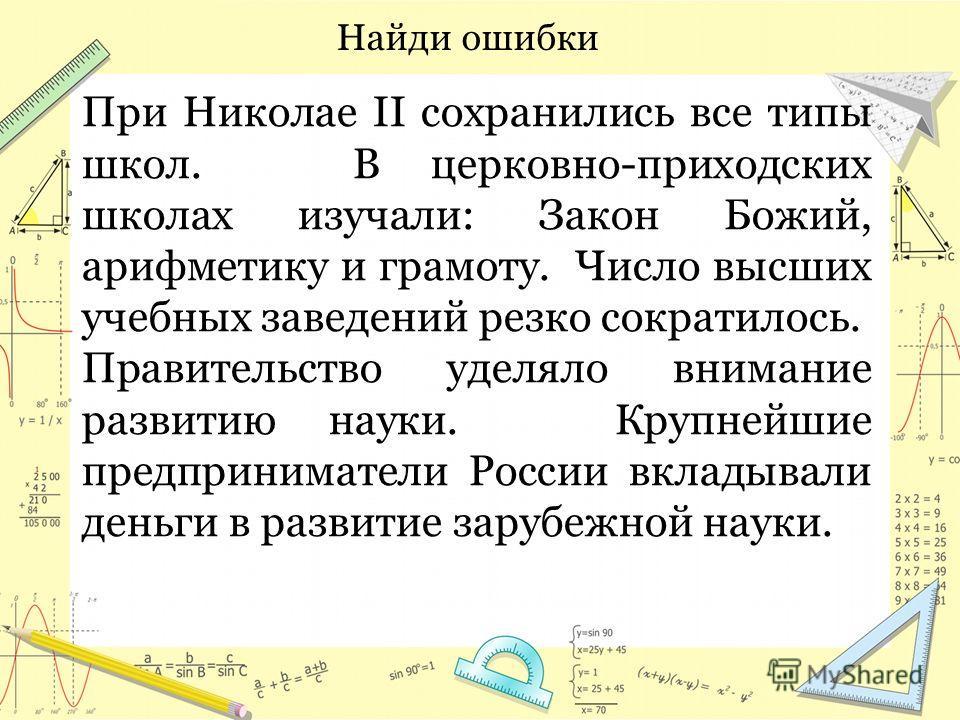 При Николае II сохранились все типы школ. В церковно-приходских школах изучали: Закон Божий, арифметику и грамоту. Число высших учебных заведений резко сократилось. Правительство уделяло внимание развитию науки. Крупнейшие предприниматели России вкла
