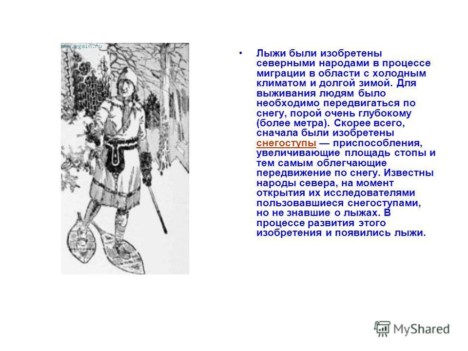 Лыжи были изобретены северными народами в процессе миграции в области с холодным климатом и долгой зимой. Для выживания людям было необходимо передвигаться по снегу, порой очень глубокому (более метра). Скорее всего, сначала были изобретены снегоступ