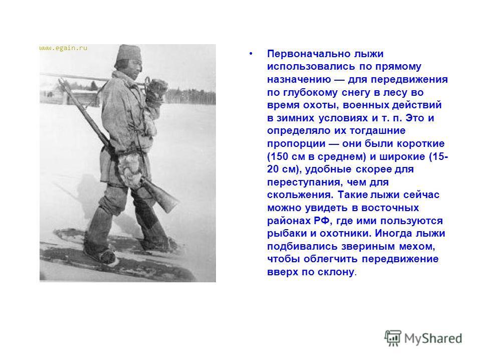 Первоначально лыжи использовались по прямому назначению для передвижения по глубокому снегу в лесу во время охоты, военных действий в зимних условиях и т. п. Это и определяло их тогдашние пропорции они были короткие (150 см в среднем) и широкие (15-