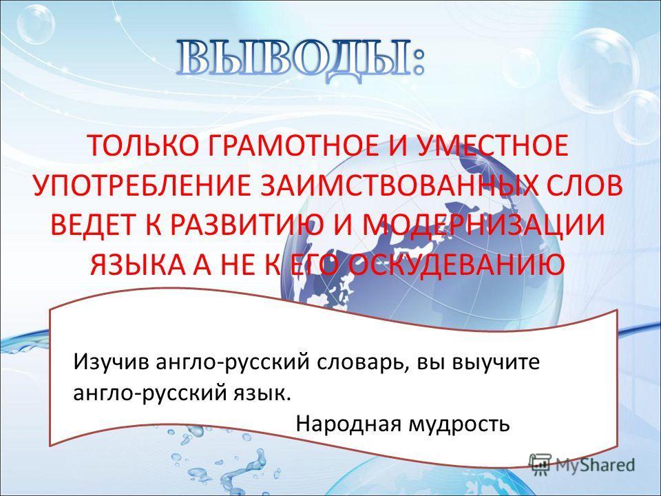 ТОЛЬКО ГРАМОТНОЕ И УМЕСТНОЕ УПОТРЕБЛЕНИЕ ЗАИМСТВОВАННЫХ СЛОВ ВЕДЕТ К РАЗВИТИЮ И МОДЕРНИЗАЦИИ ЯЗЫКА А НЕ К ЕГО ОСКУДЕВАНИЮ Изучив англо-русский словарь, вы выучите англо-русский язык. Народная мудрость