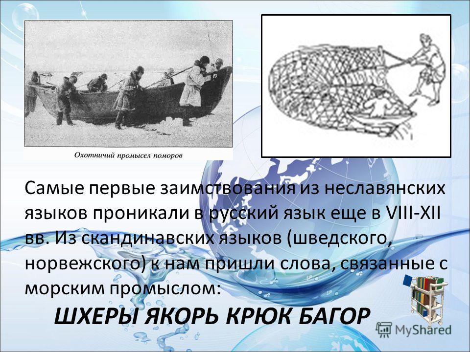 Самые первые заимствования из неславянских языков проникали в русский язык еще в VIII-XII вв. Из скандинавских языков (шведского, норвежского) к нам пришли слова, связанные с морским промыслом: ШХЕРЫ ЯКОРЬ КРЮК БАГОР