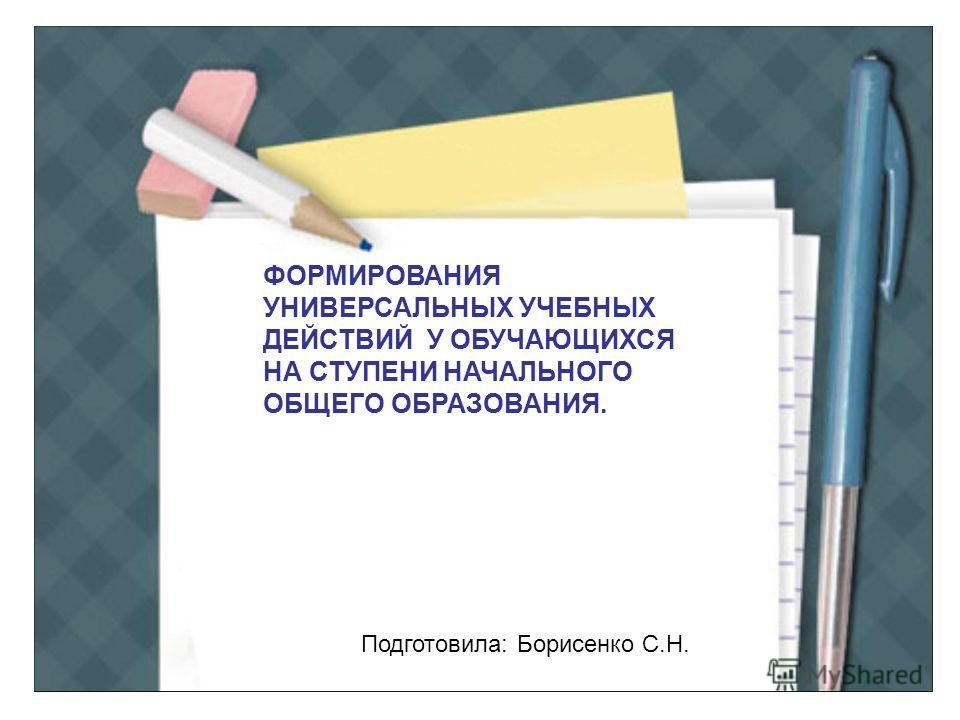 ФОРМИРОВАНИЯ УНИВЕРСАЛЬНЫХ УЧЕБНЫХ ДЕЙСТВИЙ У ОБУЧАЮЩИХСЯ НА СТУПЕНИ НАЧАЛЬНОГО ОБЩЕГО ОБРАЗОВАНИЯ. Подготовила: Борисенко С.Н.