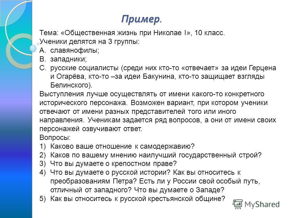 Пример. Тема: «Общественная жизнь при Николае I», 10 класс. Ученики делятся на 3 группы: A.славянофилы; B.западники; C.русские социалисты (среди них кто-то «отвечает» за идеи Герцена и Огарёва, кто-то –за идеи Бакунина, кто-то защищает взгляды Белинс
