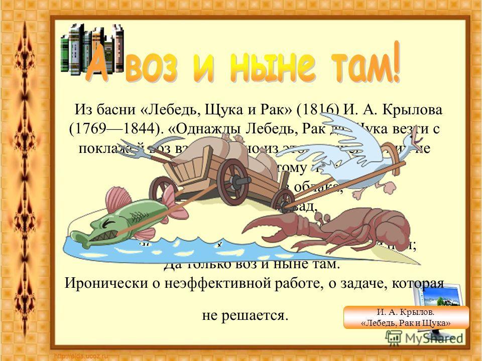 Из басни «Лебедь, Щука и Рак» (1816) И. А. Крылова (17691844). «Однажды Лебедь, Рак да Щука везти с поклажей воз взялись», но из этого ничего у них не получилось, потому что:... Лебедь рвется в облака, Рак пятится назад, а Щука тянет в воду. Кто вино