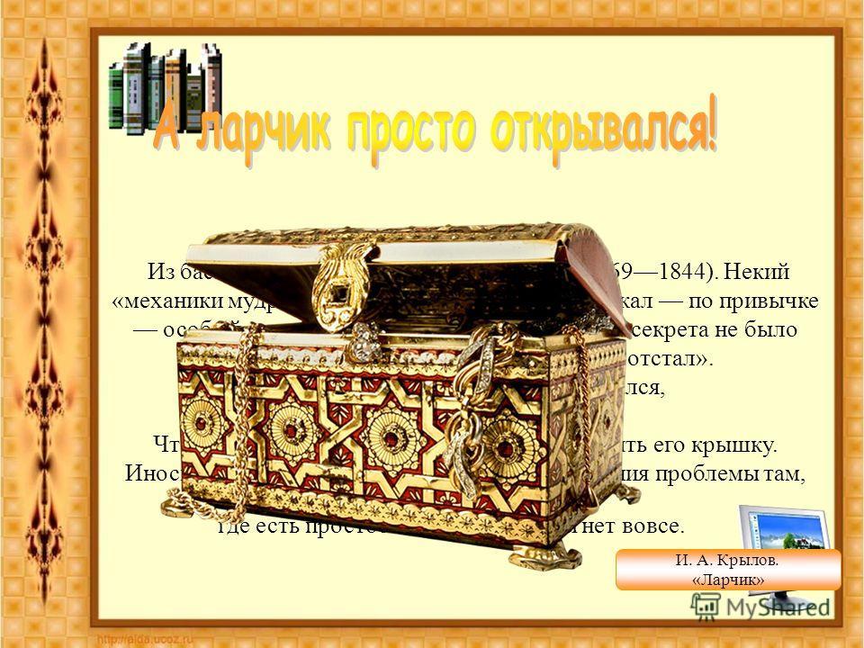 Из басни «Ларчик» (1808) И. А. Крылова (17691844). Некий «механики мудрец» пытался открыть ларчик и искал по привычке особый секрет его замка. Но поскольку этого секрета не было вовсе, то он его не нашел и «от ларчика отстал». А как открыть его, ника