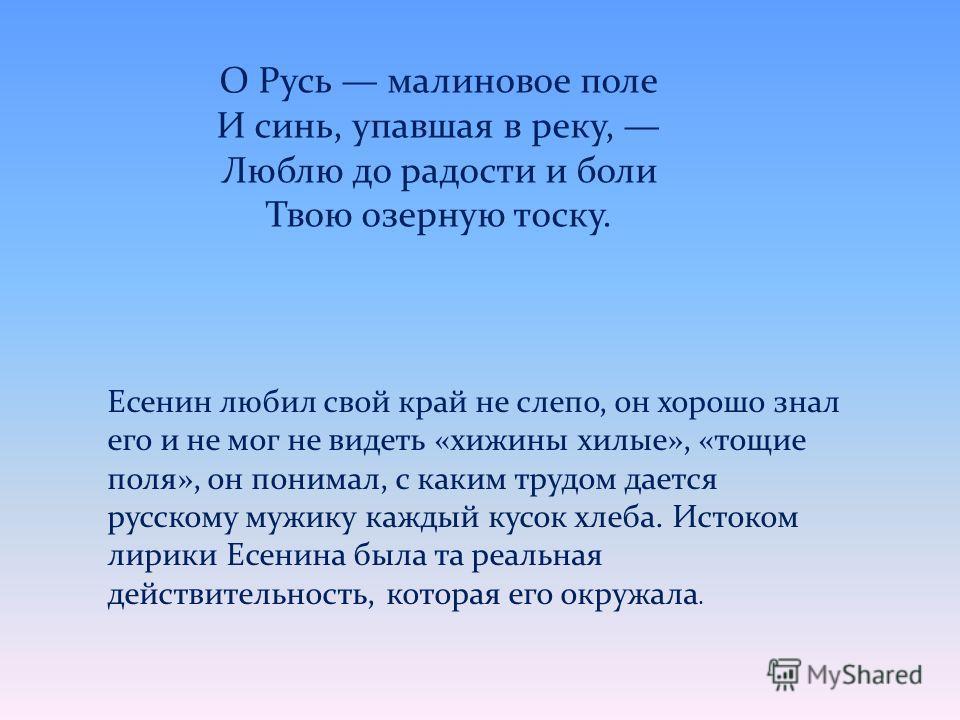 Есенин любил свой край не слепо, он хорошо знал его и не мог не видеть «хижины хилые», «тощие поля», он понимал, с каким трудом дается русскому мужику каждый кусок хлеба. Истоком лирики Есенина была та реальная действительность, которая его окружала.