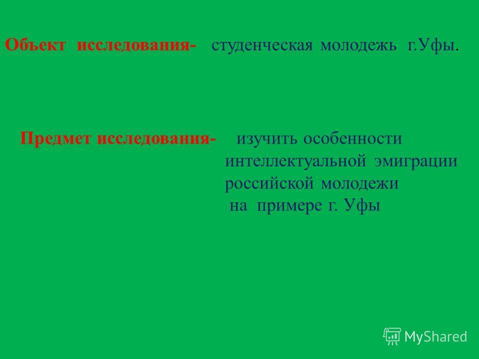 Объект исследования- студенческая молодежь г.Уфы. Предмет исследования- изучить особенности интеллектуальной эмиграции российской молодежи на примере г. Уфы