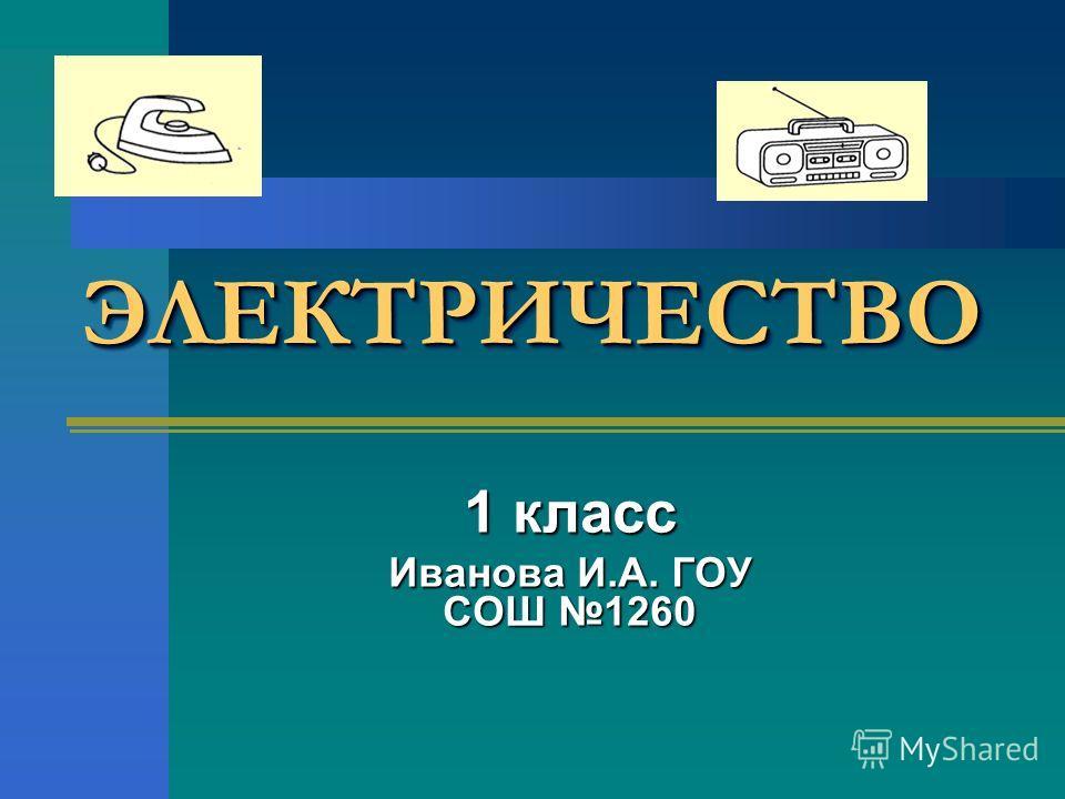 ЭЛЕКТРИЧЕСТВОЭЛЕКТРИЧЕСТВО 1 класс Иванова И.А. ГОУ СОШ 1260