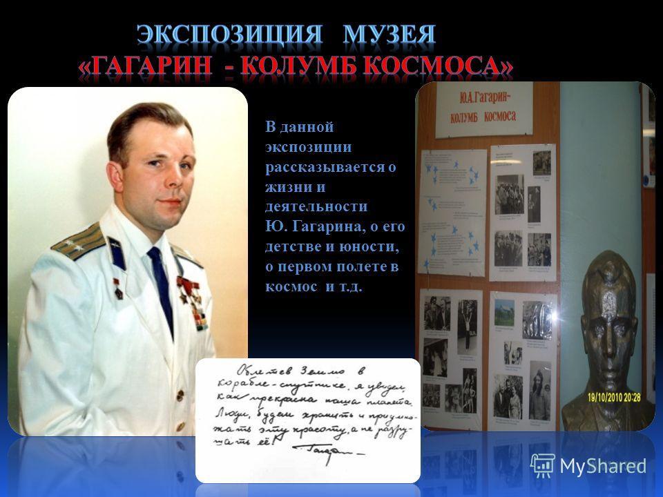 В данной экспозиции рассказывается о жизни и деятельности Ю. Гагарина, о его детстве и юности, о первом полете в космос и т.д.