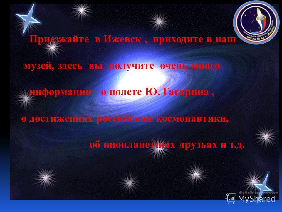 Приезжайте в Ижевск, приходите в наш музей, здесь вы получите очень много информации о полете Ю. Гагарина, о достижениях российской космонавтики, об инопланетных друзьях и т.д.