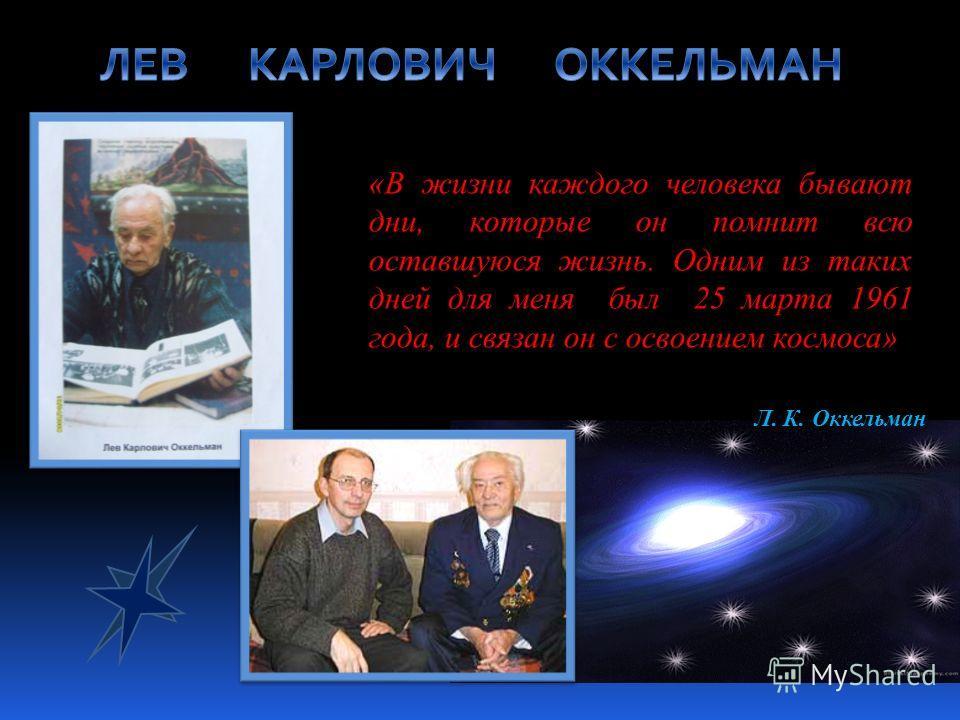 «В жизни каждого человека бывают дни, которые он помнит всю оставшуюся жизнь. Одним из таких дней для меня был 25 марта 1961 года, и связан он с освоением космоса» Л. К. Оккельман