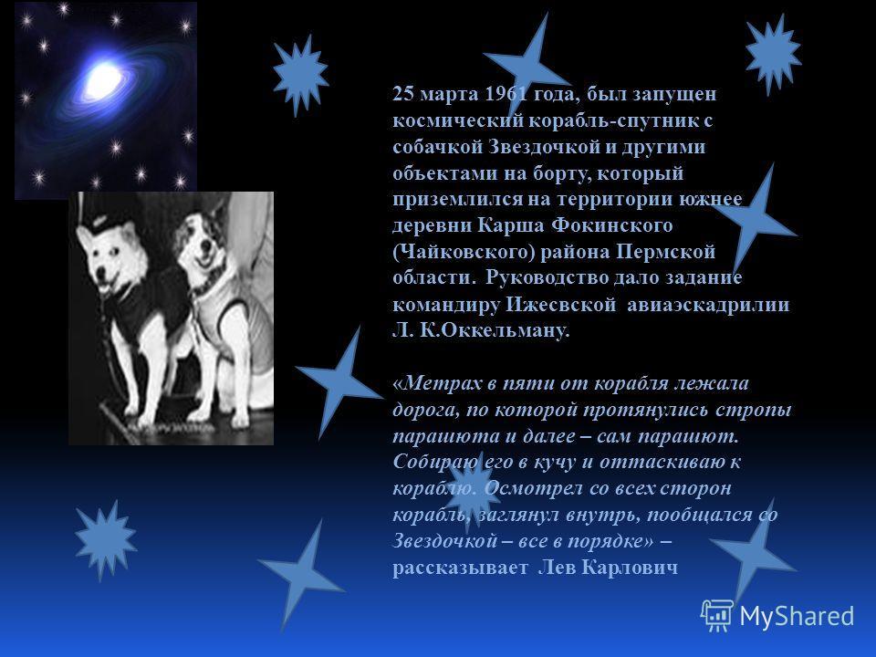 25 марта 1961 года, был запущен космический корабль-спутник с собачкой Звездочкой и другими объектами на борту, который приземлился на территории южнее деревни Карша Фокинского (Чайковского) района Пермской области. Руководство дало задание командиру
