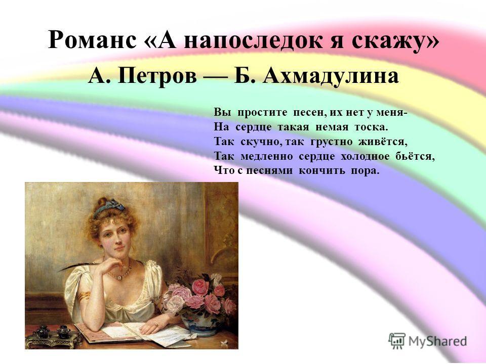Романс «А напоследок я скажу» А. Петров Б. Ахмадулина Вы простите песен, их нет у меня- На сердце такая немая тоска. Так скучно, так грустно живётся, Так медленно сердце холодное бьётся, Что с песнями кончить пора.