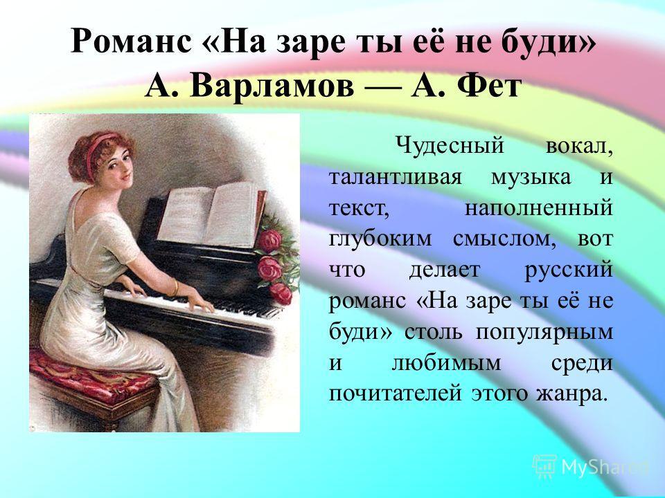 Романс «На заре ты её не буди» А. Варламов А. Фет Чудесный вокал, талантливая музыка и текст, наполненный глубоким смыслом, вот что делает русский романс «На заре ты её не буди» столь популярным и любимым среди почитателей этого жанра.