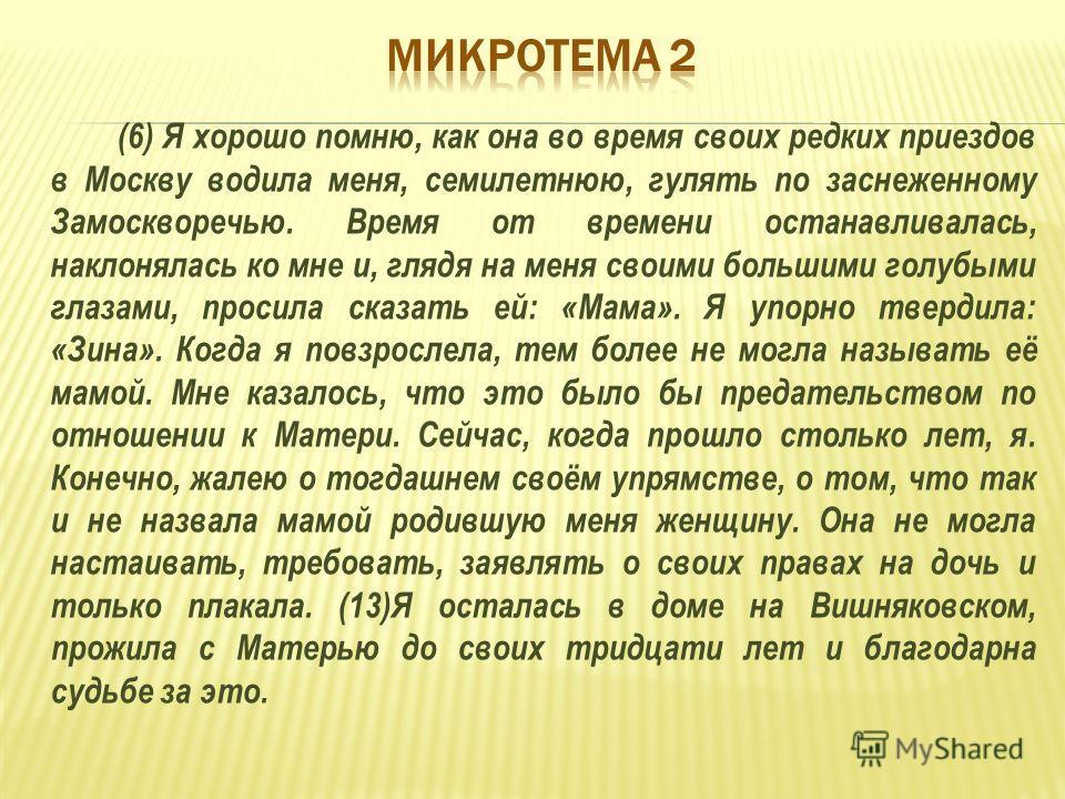 (6) Я хорошо помню, как она во время своих редких приездов в Москву водила меня, семилетнюю, гулять по заснеженному Замоскворечью. Время от времени останавливалась, наклонялась ко мне и, глядя на меня своими большими голубыми глазами, просила сказать