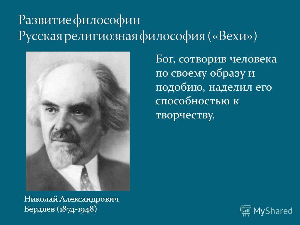 Бог, сотворив человека по своему образу и подобию, наделил его способностью к творчеству. Николай Александрович Бердяев (1874-1948)