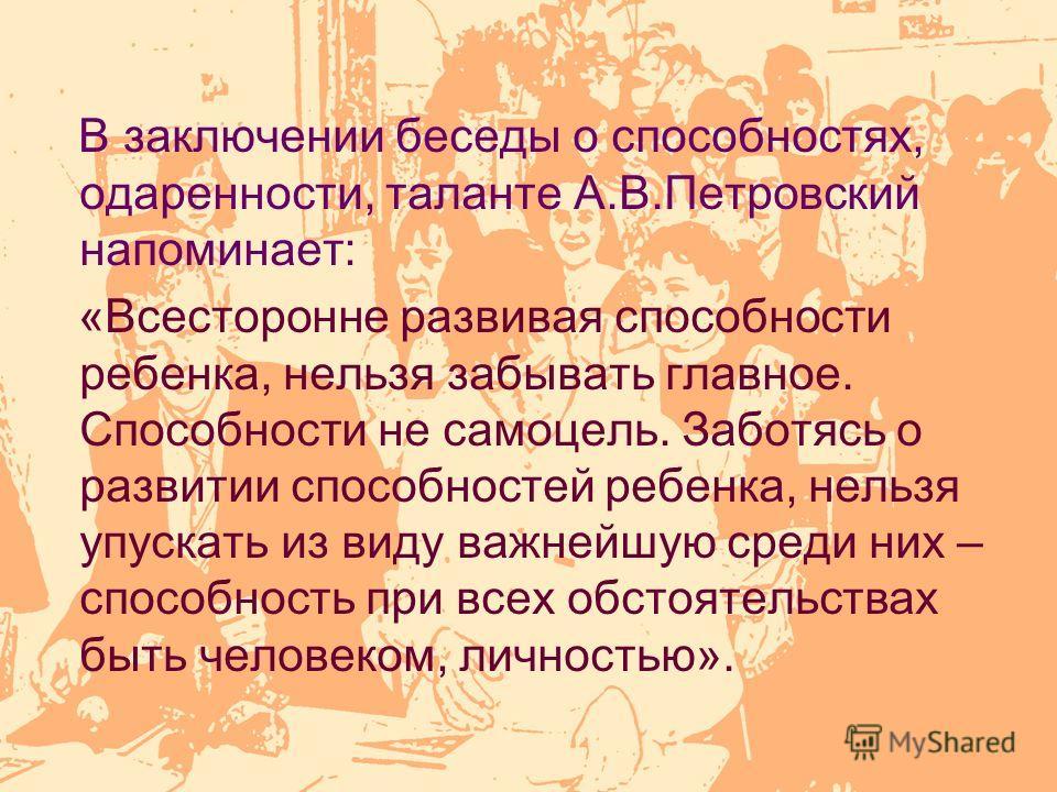 В заключении беседы о способностях, одаренности, таланте А.В.Петровский напоминает: «Всесторонне развивая способности ребенка, нельзя забывать главное. Способности не самоцель. Заботясь о развитии способностей ребенка, нельзя упускать из виду важнейш