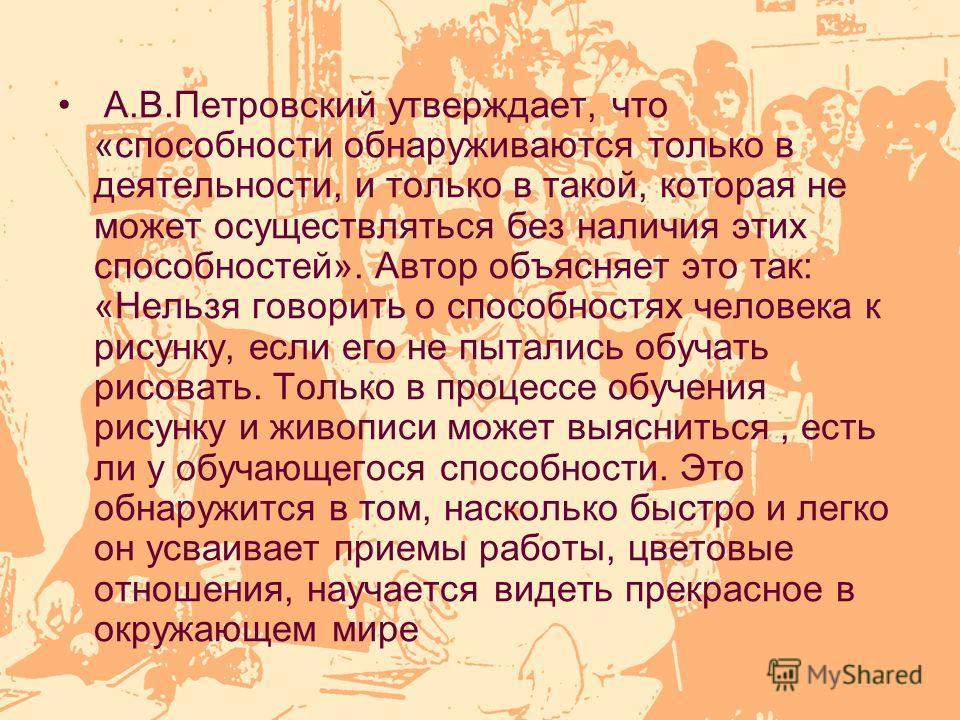 А.В.Петровский утверждает, что «способности обнаруживаются только в деятельности, и только в такой, которая не может осуществляться без наличия этих способностей». Автор объясняет это так: «Нельзя говорить о способностях человека к рисунку, если его