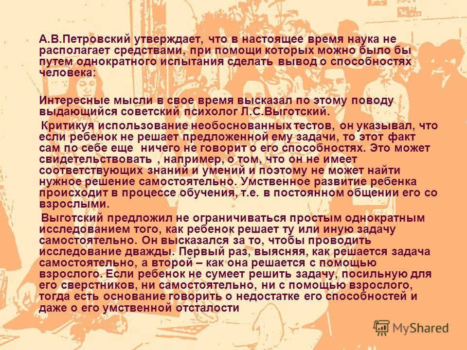 А.В.Петровский утверждает, что в настоящее время наука не располагает средствами, при помощи которых можно было бы путем однократного испытания сделать вывод о способностях человека: Интересные мысли в свое время высказал по этому поводу выдающийся с