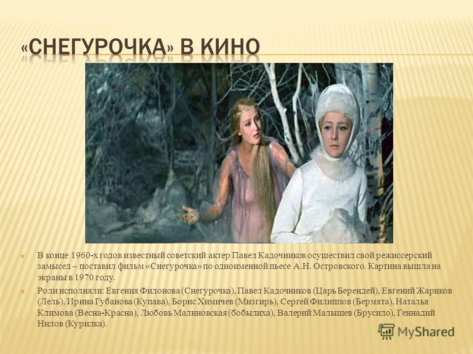 В конце 1960-х годов известный советский актер Павел Кадочников осуществил свой режиссерский замысел – поставил фильм «Снегурочка» по одноименной пьесе А.Н. Островского. Картина вышла на экраны в 1970 году. Роли исполняли: Евгения Филонова (Снегурочк