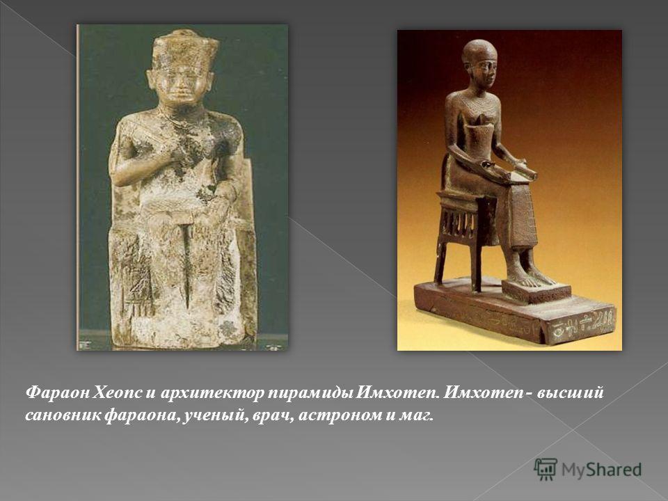 Фараон Хеопс и архитектор пирамиды Имхотеп. Имхотеп - высший сановник фараона, ученый, врач, астроном и маг.