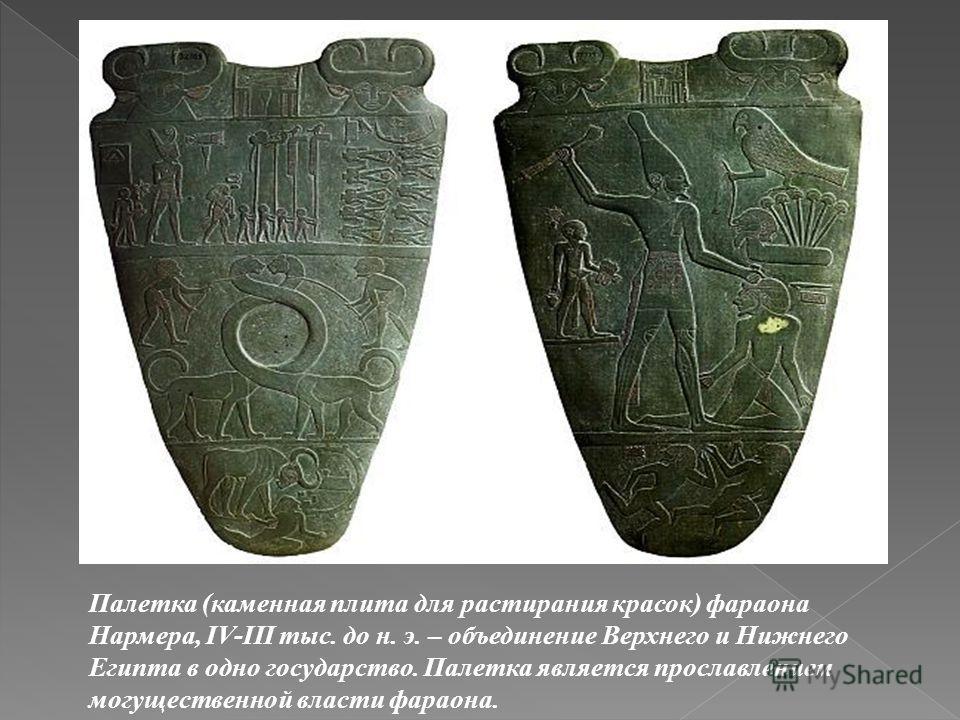 Палетка (каменная плита для растирания красок) фараона Нармера, IV-III тыс. до н. э. – объединение Верхнего и Нижнего Египта в одно государство. Палетка является прославлением могущественной власти фараона.