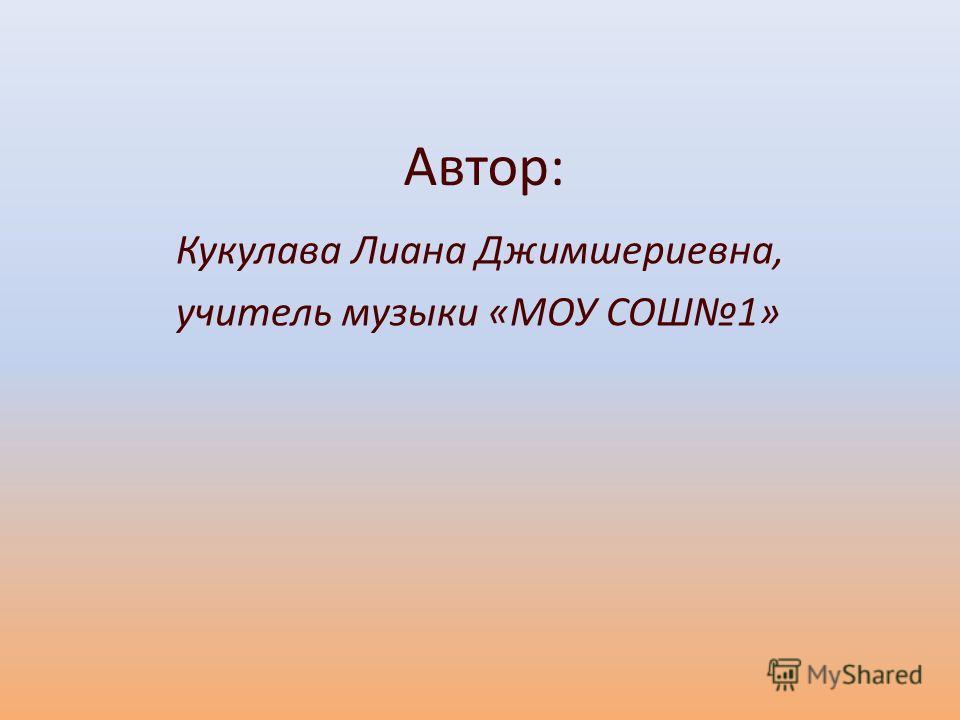 Автор: Кукулава Лиана Джимшериевна, учитель музыки «МОУ СОШ1»