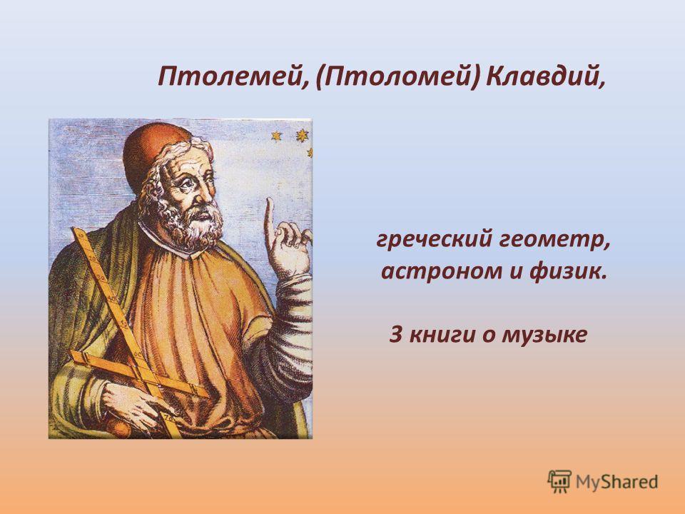 Птолемей, (Птоломей) Клавдий, греческий геометр, астроном и физик. 3 книги о музыке