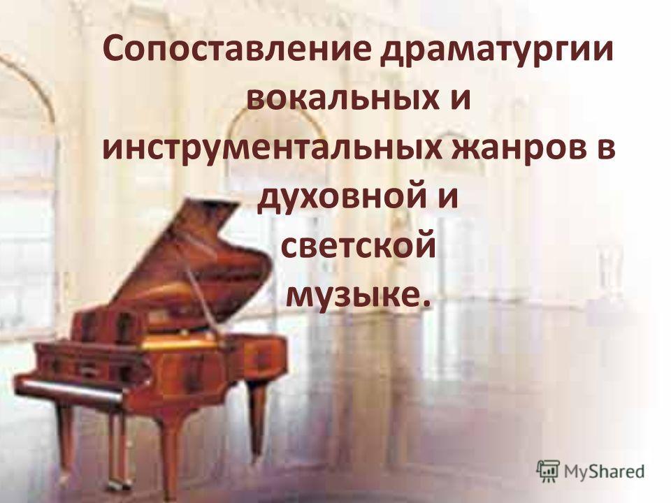 Сопоставление драматургии вокальных и инструментальных жанров в духовной и светской музыке.