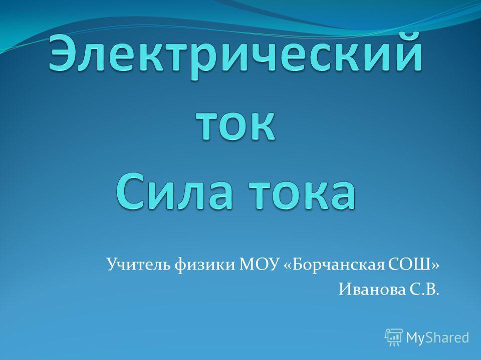 Учитель физики МОУ «Борчанская СОШ» Иванова С.В.