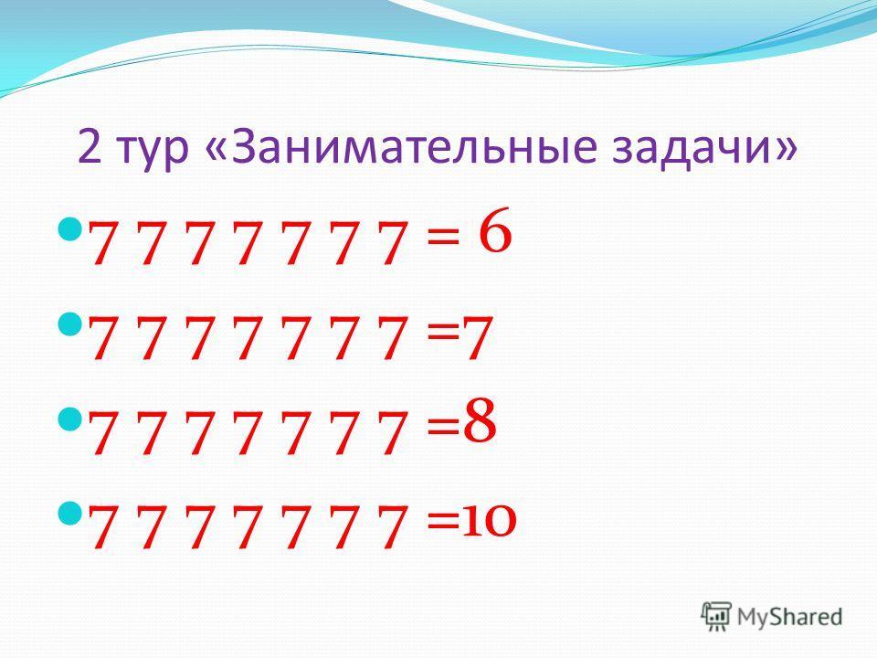 2 тур «Занимательные задачи» 7 7 7 7 7 7 7 = 6 7 7 7 7 7 7 7 =7 7 7 7 7 7 7 7 =8 7 7 7 7 7 7 7 =10