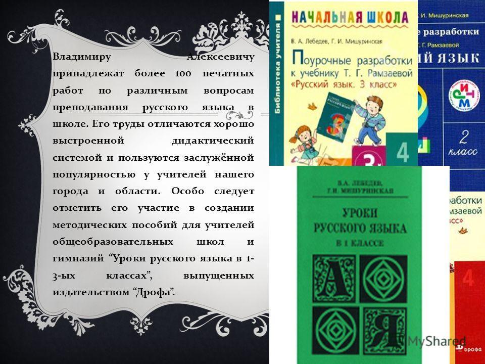 Владимиру Алексеевичу принадлежат более 100 печатных работ по различным вопросам преподавания русского языка в школе. Его труды отличаются хорошо выстроенной дидактический системой и пользуются заслужённой популярностью у учителей нашего города и обл
