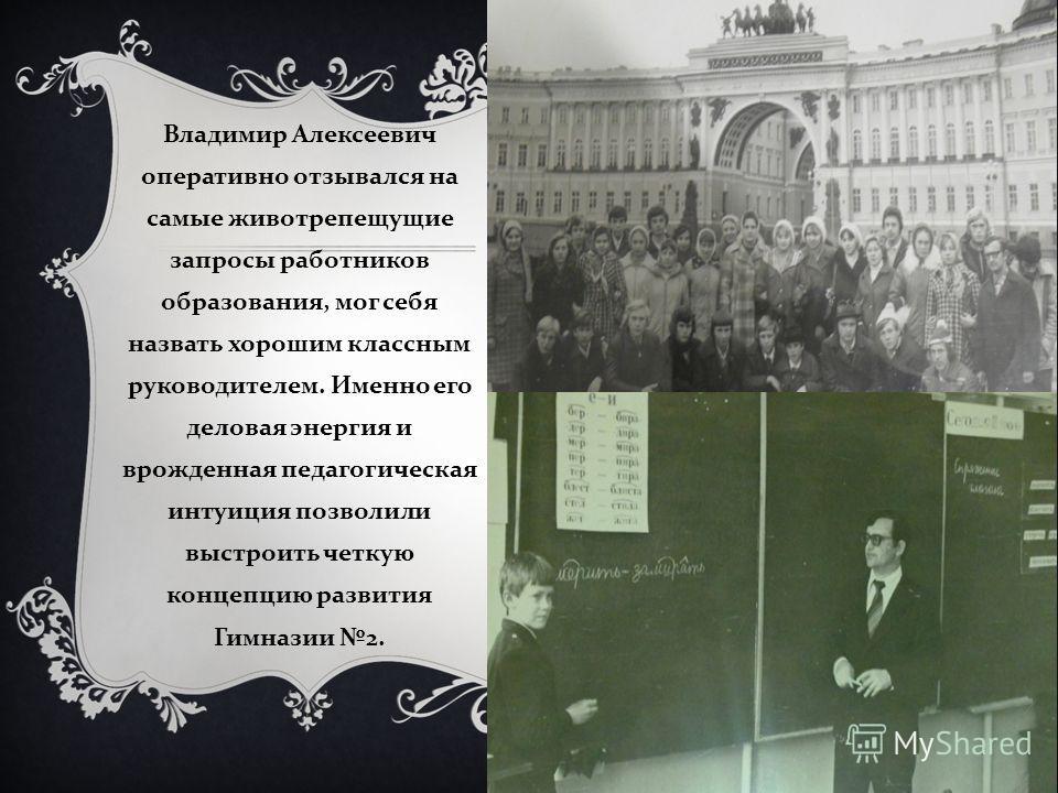 Владимир Алексеевич оперативно отзывался на самые животрепещущие запросы работников образования, мог себя назвать хорошим классным руководителем. Именно его деловая энергия и врожденная педагогическая интуиция позволили выстроить четкую концепцию раз