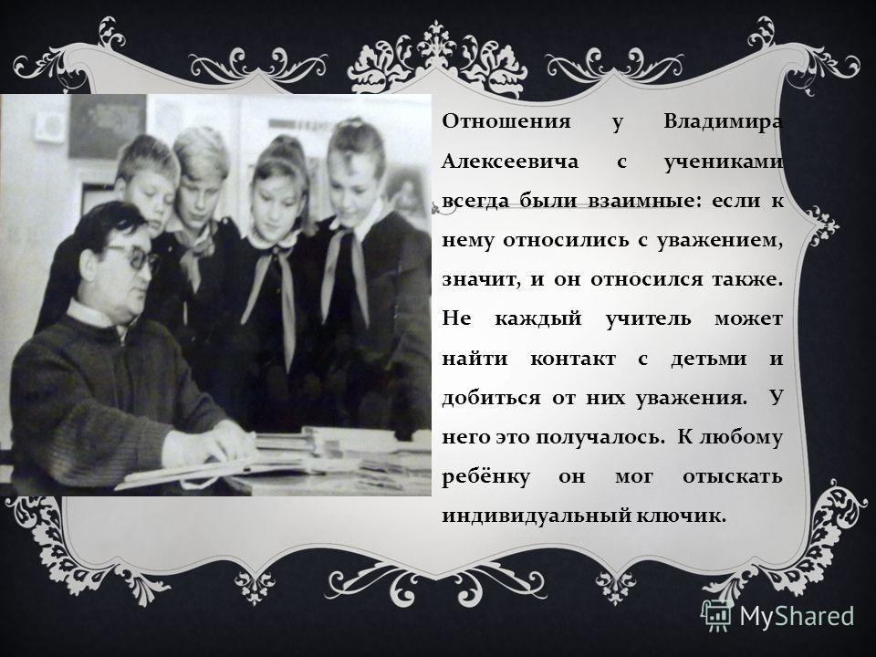 Отношения у Владимира Алексеевича с учениками всегда были взаимные : если к нему относились с уважением, значит, и он относился также. Не каждый учитель может найти контакт с детьми и добиться от них уважения. У него это получалось. К любому ребёнку