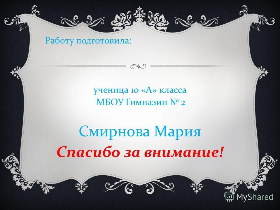 Работу подготовила : ученица 10 « А » класса МБОУ Гимназии 2 Смирнова Мария Спасибо за внимание !