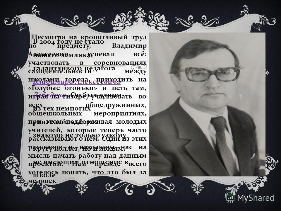 В 2004 году не стало нашего земляка, талантливого педагога Владимира Алексеевича Лебедева. Он был одним из тех немногих учителей, чьё имя знакомо не только узкому кругу коллег, но и людям, не имеющим отношение к школе Несмотря на кропотливый труд по
