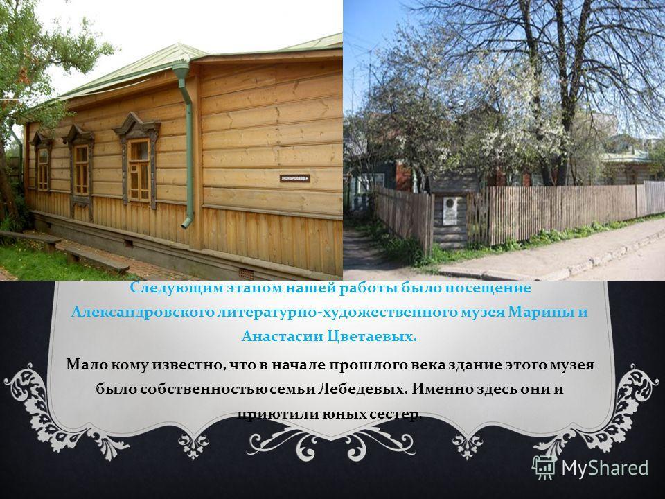 Следующим этапом нашей работы было посещение Александровского литературно - художественного музея Марины и Анастасии Цветаевых. Мало кому известно, что в начале прошлого века здание этого музея было собственностью семьи Лебедевых. Именно здесь они и