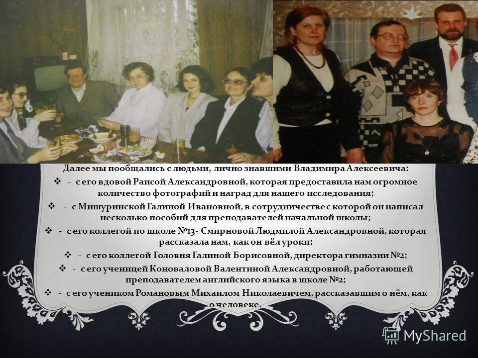 Далее мы пообщались с людьми, лично знавшими Владимира Алексеевича : - с его вдовой Раисой Александровной, которая предоставила нам огромное количество фотографий и наград для нашего исследования ; - с Мишуринской Галиной Ивановной, в сотрудничестве