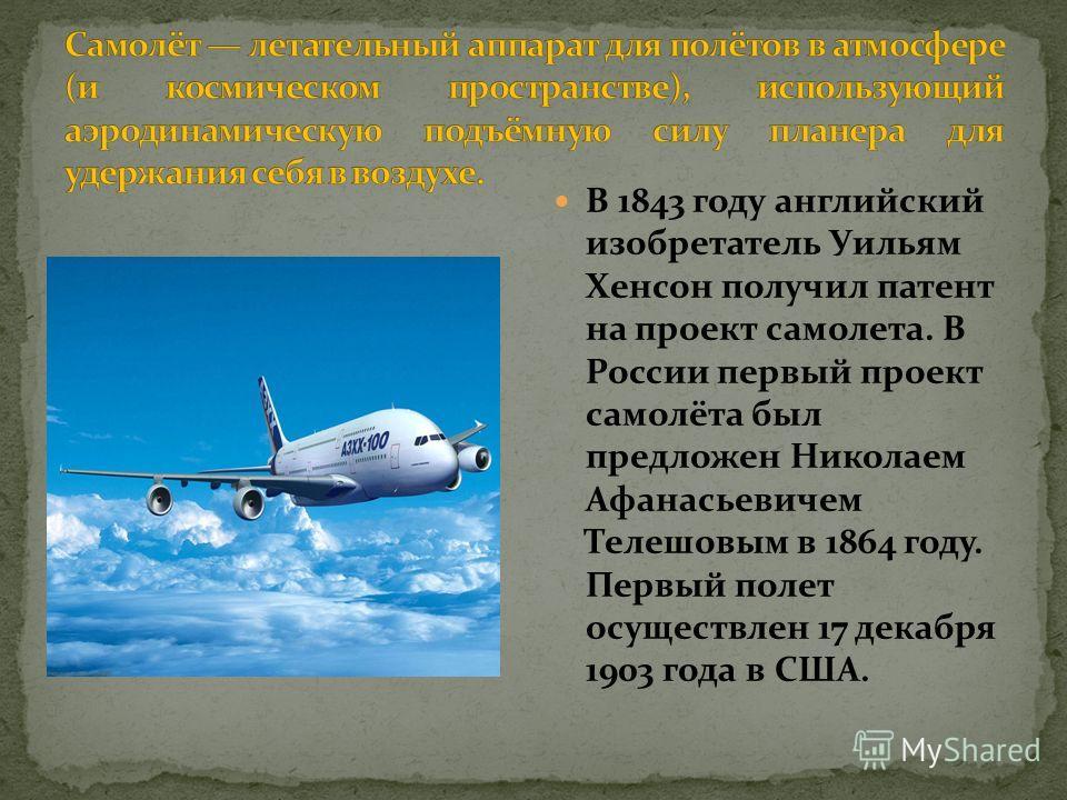 В 1843 году английский изобретатель Уильям Хенсон получил патент на проект самолета. В России первый проект самолёта был предложен Николаем Афанасьевичем Телешовым в 1864 году. Первый полет осуществлен 17 декабря 1903 года в США.