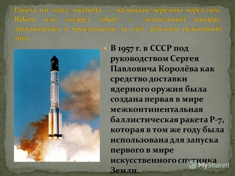 В 1957 г. в СССР под руководством Сергея Павловича Королёва как средство доставки ядерного оружия была создана первая в мире межконтинентальная баллистическая ракета Р-7, которая в том же году была использована для запуска первого в мире искусственно