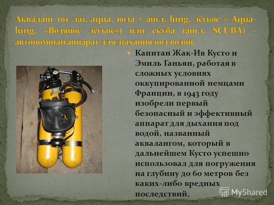 Капитан Жак-Ив Кусто и Эмиль Ганьян, работая в сложных условиях оккупированной немцами Франции, в 1943 году изобрели первый безопасный и эффективный аппарат для дыхания под водой, названный аквалангом, который в дальнейшем Кусто успешно использовал д