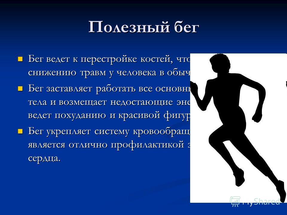 Полезный бег Бег ведет к перестройке костей, что ведет к снижению травм у человека в обычной жизни. Бег ведет к перестройке костей, что ведет к снижению травм у человека в обычной жизни. Бег заставляет работать все основные группы мышц тела и возмеща