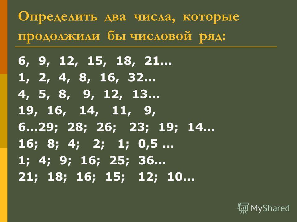 Определить два числа, которые продолжили бы числовой ряд: 6, 9, 12, 15, 18, 21… 1, 2, 4, 8, 16, 32… 4, 5, 8, 9, 12, 13… 19, 16, 14, 11, 9, 6…29; 28; 26; 23; 19; 14… 16; 8; 4; 2; 1; 0,5 … 1; 4; 9; 16; 25; 36… 21; 18; 16; 15; 12; 10…