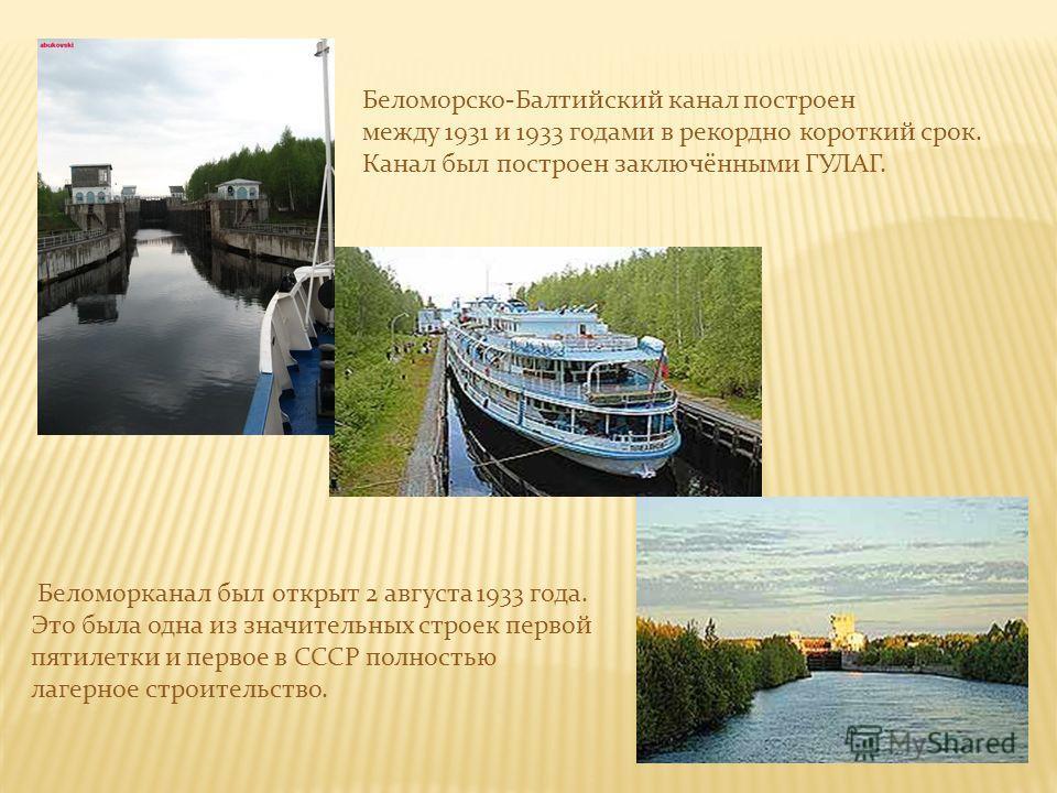 Беломорско-Балтийский канал построен между 1931 и 1933 годами в рекордно короткий срок. Канал был построен заключёнными ГУЛАГ. Беломорканал был открыт 2 августа 1933 года. Это была одна из значительных строек первой пятилетки и первое в СССР полность