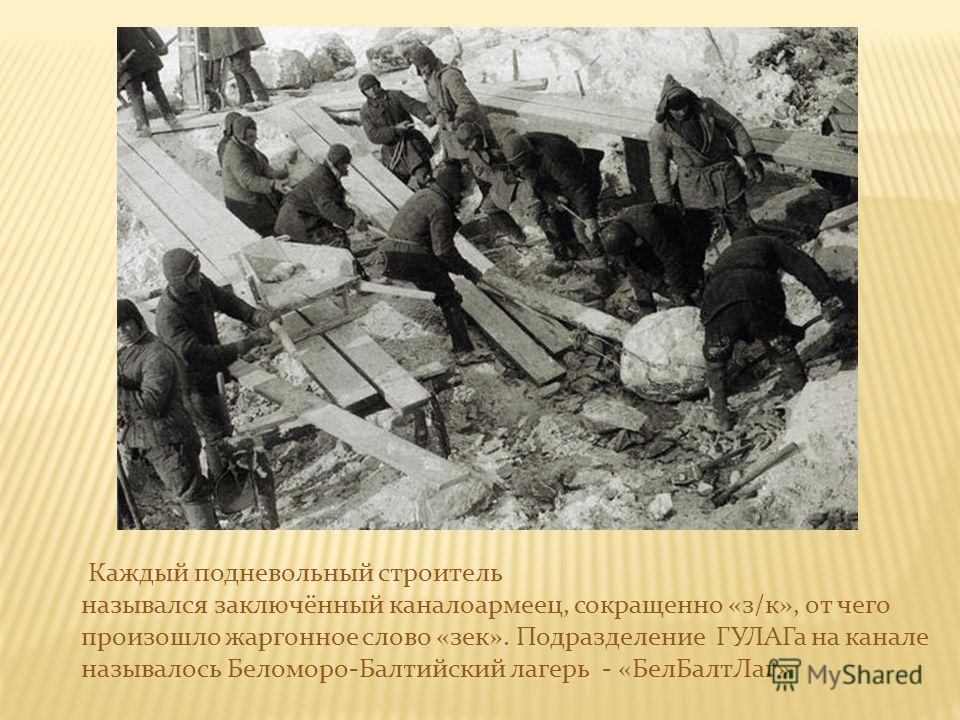 Каждый подневольный строитель назывался заключённый каналоармеец, сокращенно «з/к», от чего произошло жаргонное слово «зек». Подразделение ГУЛАГа на канале называлось Беломоро-Балтийский лагерь - «БелБалтЛаг»